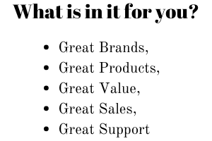 What is in it for you? Great brands, products, value, sales, support, service